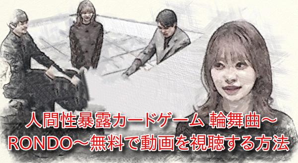 人間性暴露カードゲーム 輪舞曲~RONDO~を無料で動画を視聴する方法!